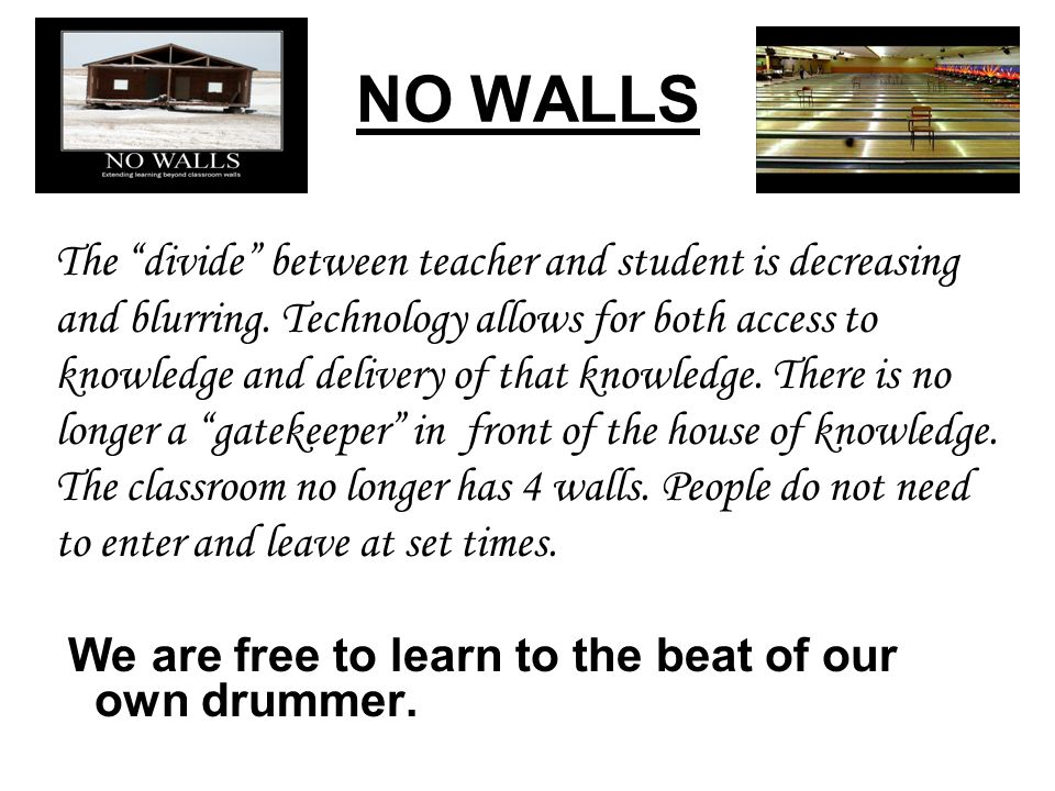 NO WALLS The divide between teacher and student is decreasing and blurring. Technology allows for both access to knowledge and delivery of that knowle