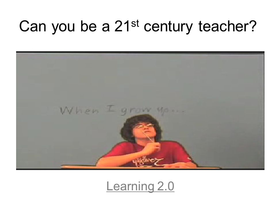 Can you be a 21 st century teacher? Learning 2.0