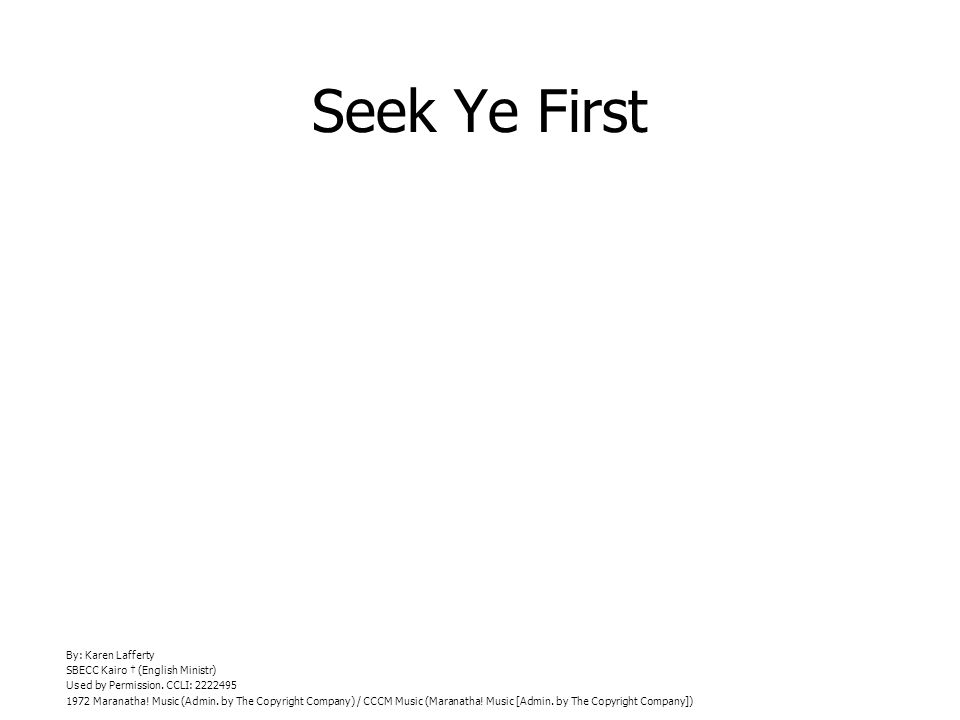 Seek Ye First By: Karen Lafferty SBECC Kairo (English Ministr) Used by Permission.