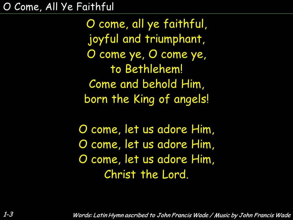 O Come, All Ye Faithful O come, all ye faithful, joyful and triumphant, O come ye, to Bethlehem.