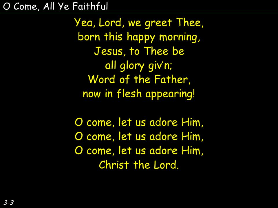 Yea, Lord, we greet Thee, born this happy morning, Jesus, to Thee be all glory givn; Word of the Father, now in flesh appearing.