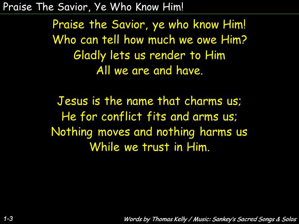 Praise The Savior, Ye Who Know Him. Praise the Savior, ye who know Him.
