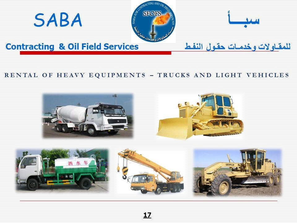 RENTAL OF HEAVY EQUIPMENTS – TRUCKS AND LIGHT VEHICLES 17 SABA للمقـاولات وخدمـات حقـول النفـط سبـــأ Contracting & Oil Field Services