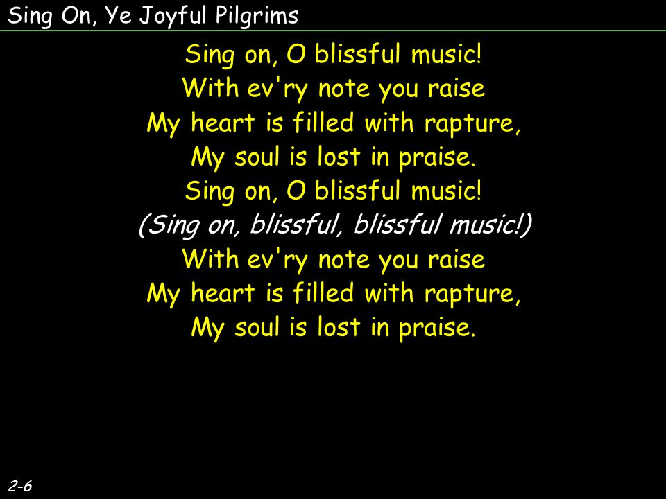 Sing on, O blissful music! Withev'ry note you raise My heart is filled with rapture, My soul is lost in praise. Sing on, O blissful music! (Sing on, b
