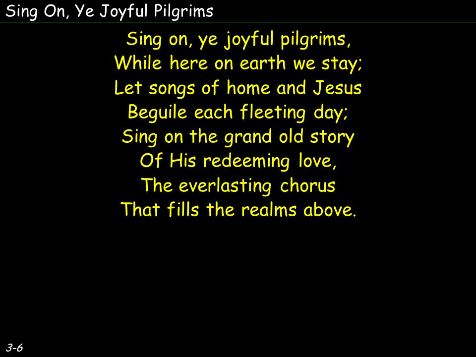 Sing on, ye joyful pilgrims, While here on earth we stay; Let songs of home and Jesus Beguile each fleeting day; Sing on the grand old story Of His redeeming love, The everlasting chorus That fills the realms above.