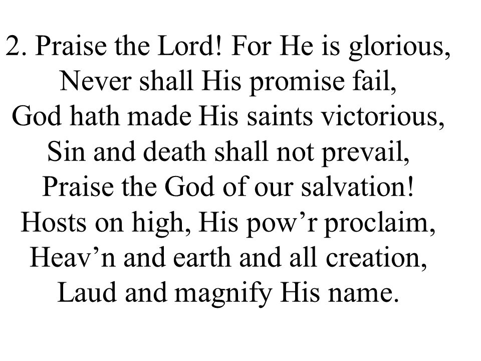 2. Praise the Lord! For He is glorious, Never shall His promise fail, God hath made His saints victorious, Sin and death shall not prevail, Praise the