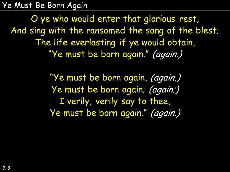 Ye Must Be Born Again 3-3 O ye who would enter that glorious rest, And sing with the ransomed the song of the blest; The life everlasting if ye would obtain, Ye must be born again.