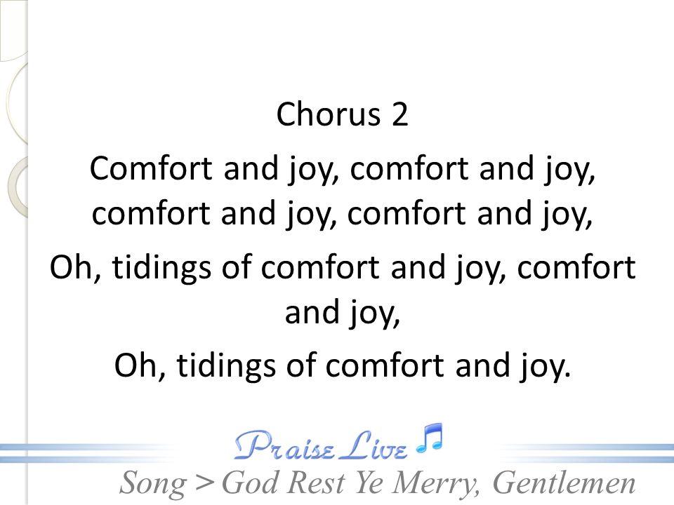 Song > Chorus 2 Comfort and joy, comfort and joy, comfort and joy, comfort and joy, Oh, tidings of comfort and joy, comfort and joy, Oh, tidings of co