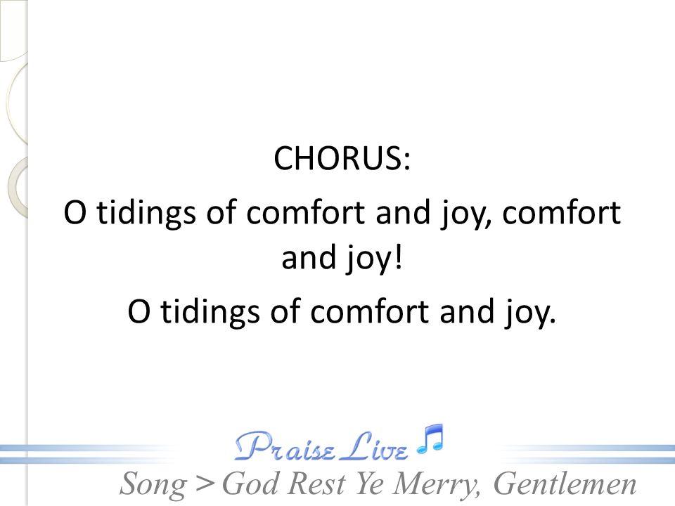 Song > CHORUS: O tidings of comfort and joy, comfort and joy! O tidings of comfort and joy. God Rest Ye Merry, Gentlemen