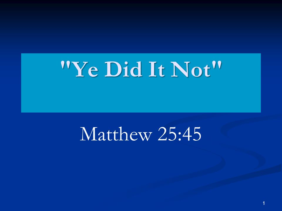 1 Ye Did It Not Matthew 25:45