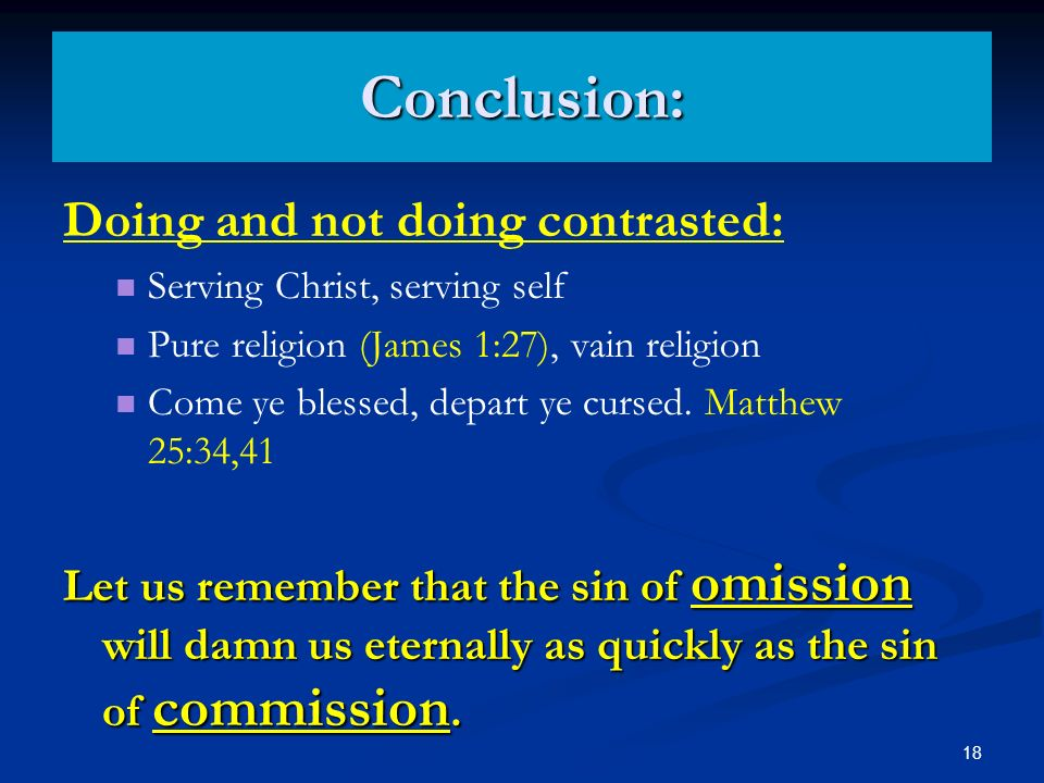 18 Conclusion: Doing and not doing contrasted: Serving Christ, serving self Pure religion (James 1:27), vain religion Come ye blessed, depart ye cursed.
