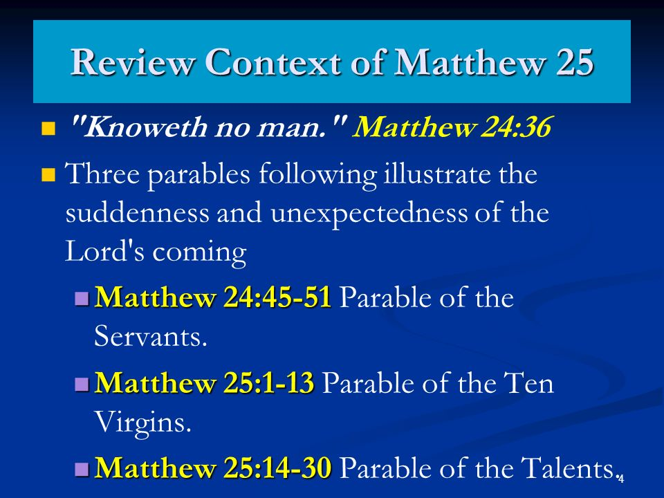 4 Review Context of Matthew 25 Knoweth no man. Matthew 24:36 Three parables following illustrate the suddenness and unexpectedness of the Lord s coming Matthew 24:45-51 Matthew 24:45-51 Parable of the Servants.