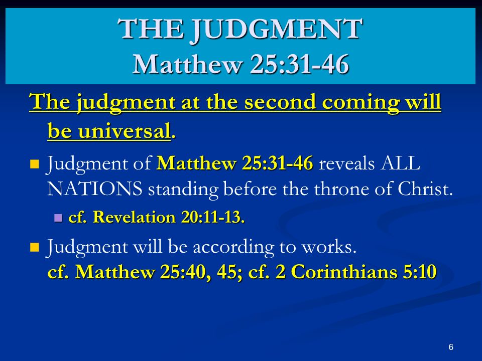 7 It is essential that we listen when Jesus warns … Watch therefore, for ye know neither the day nor the hour wherein the Son of man cometh. THE JUDGMENT Matthew 25:31-46