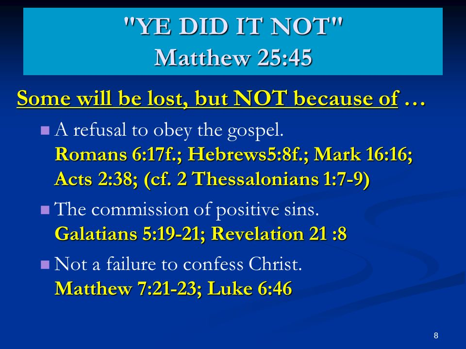 8 YE DID IT NOT Matthew 25:45 Some will be lost, but NOT because of … Romans 6:17f.; Hebrews5:8f.; Mark 16:16; Acts 2:38; (cf.