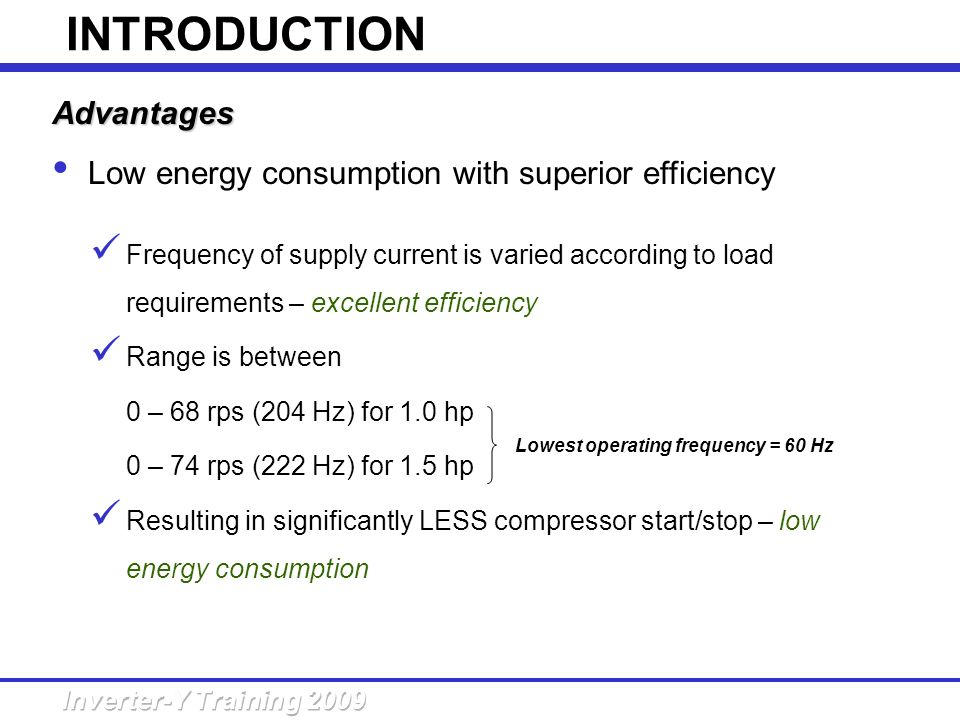 Advantages Low energy consumption with superior efficiency Frequency of supply current is varied according to load requirements – excellent efficiency