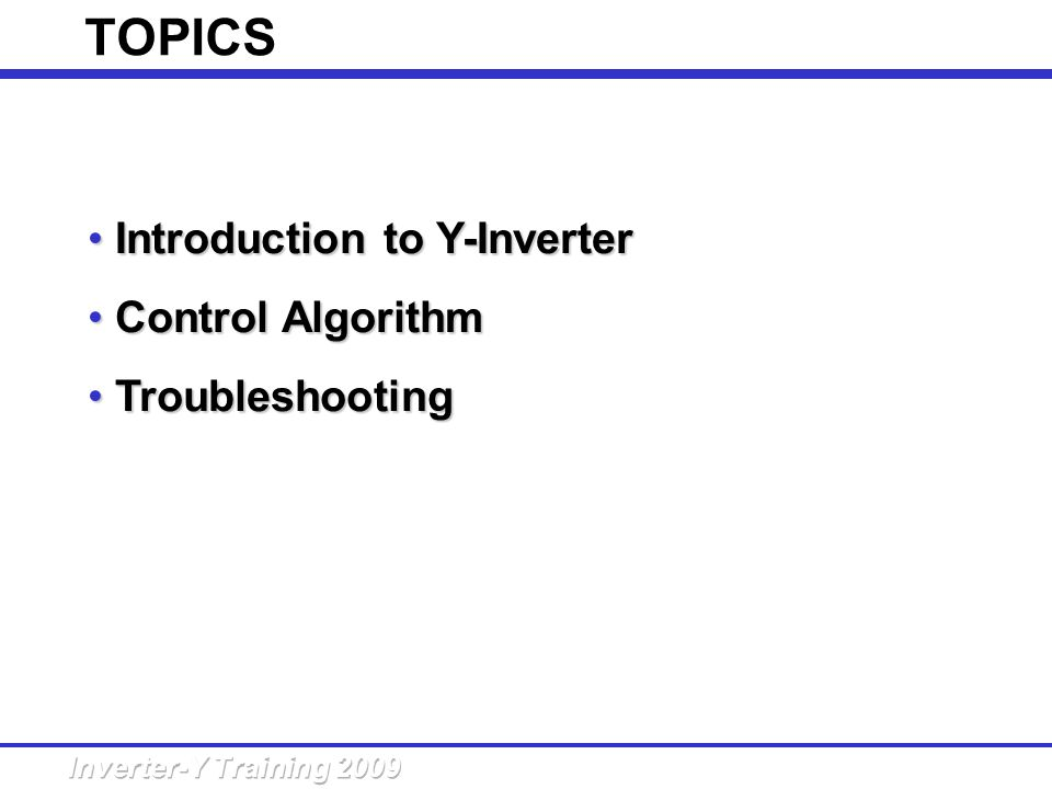 TOPICS Introduction to Y-Inverter Introduction to Y-Inverter Control Algorithm Control Algorithm Troubleshooting Troubleshooting