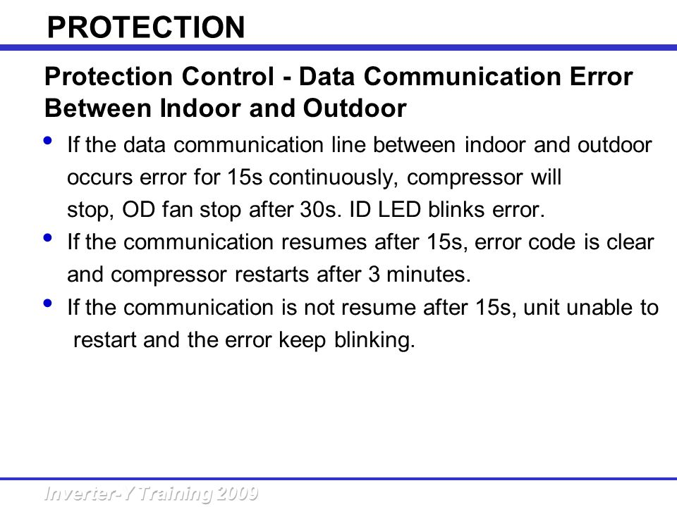 If the data communication line between indoor and outdoor occurs error for 15s continuously, compressor will stop, OD fan stop after 30s. ID LED blink