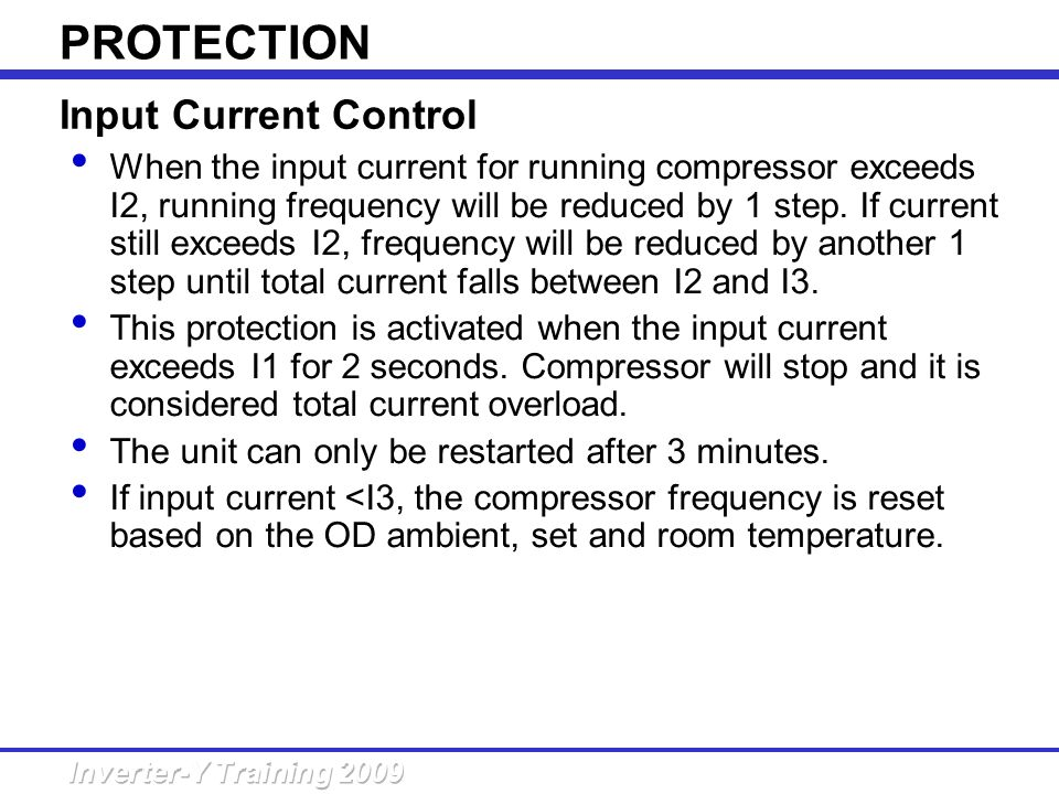 Input Current Control PROTECTION When the input current for running compressor exceeds I2, running frequency will be reduced by 1 step. If current sti