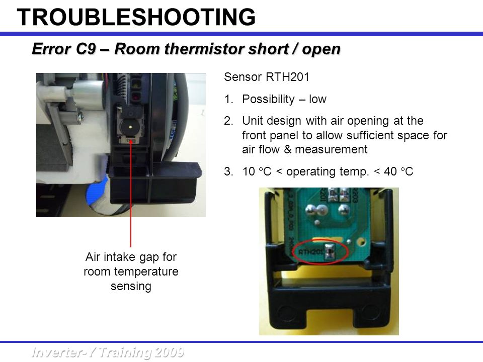Error C9 – Room thermistor short /open Error C9 – Room thermistor short / open Sensor RTH201 1.Possibility – low 2.Unit design with air opening at the
