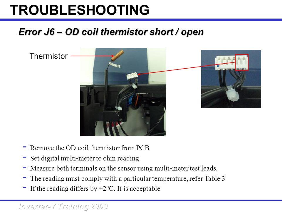 Error J6 – OD coil thermistor short /open Error J6 – OD coil thermistor short / open - Remove the OD coil thermistor from PCB - Set digital multi-mete