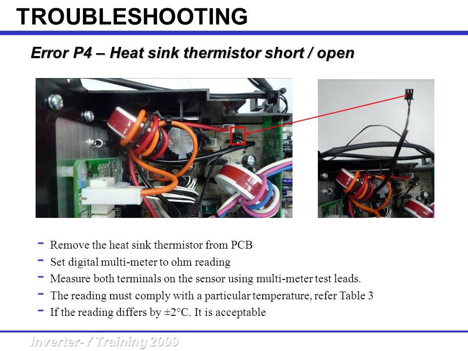 Error P4 – Heat sink thermistor short /open Error P4 – Heat sink thermistor short / open - Remove the heat sink thermistor from PCB - Set digital mult