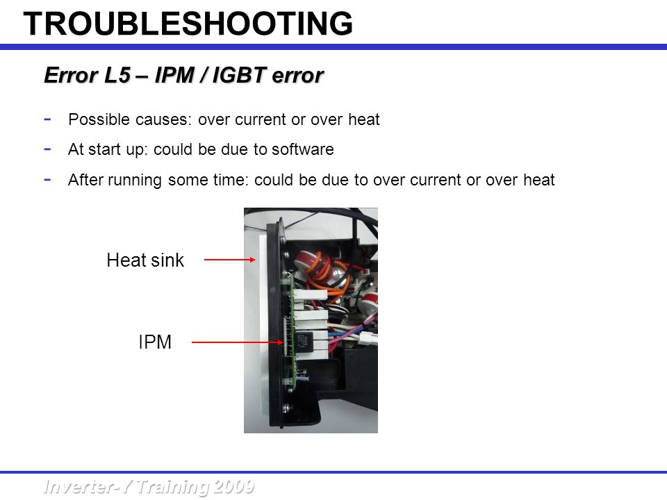 Error L5 – IPM / IGBT error - Possible causes: over current or over heat - At start up: could be due to software - After running some time: could be d