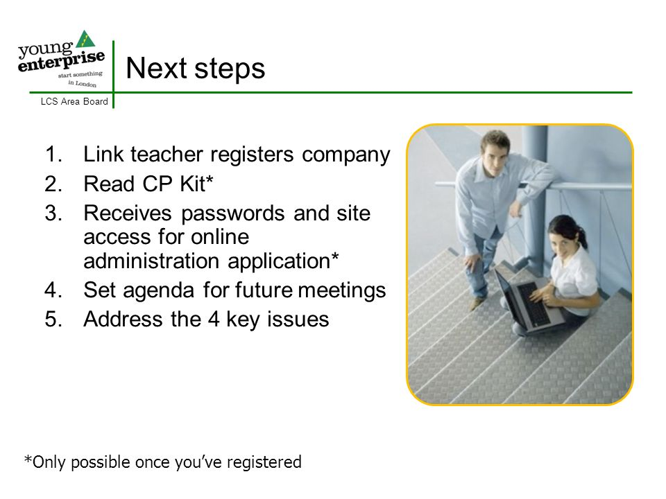 LCS Area Board Next steps 1. Link teacher registers company 2. Read CP Kit* 3. Receives passwords and site access for online administration applicatio