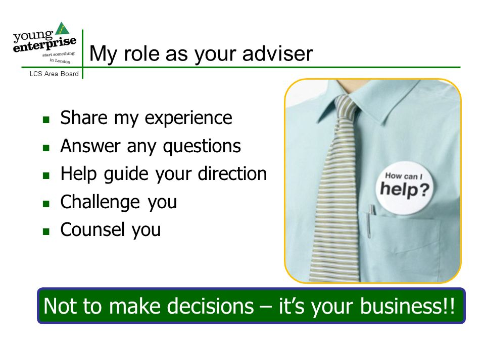 LCS Area Board My role as your adviser Share my experience Answer any questions Help guide your direction Challenge you Counsel you Not to make decisions – its your business!!
