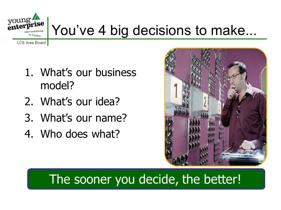 LCS Area Board Youve 4 big decisions to make... 1.Whats our business model? 2.Whats our idea? 3.Whats our name? 4.Who does what? The sooner you decide