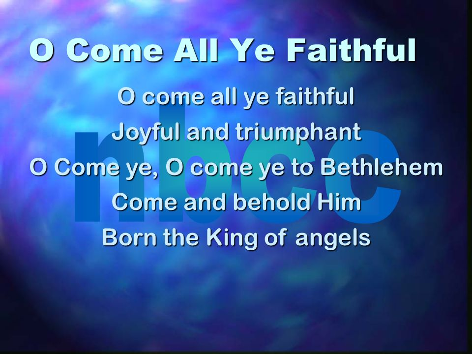 O Come All Ye Faithful O come all ye faithful Joyful and triumphant O Come ye, O come ye to Bethlehem Come and behold Him Born the King of angels