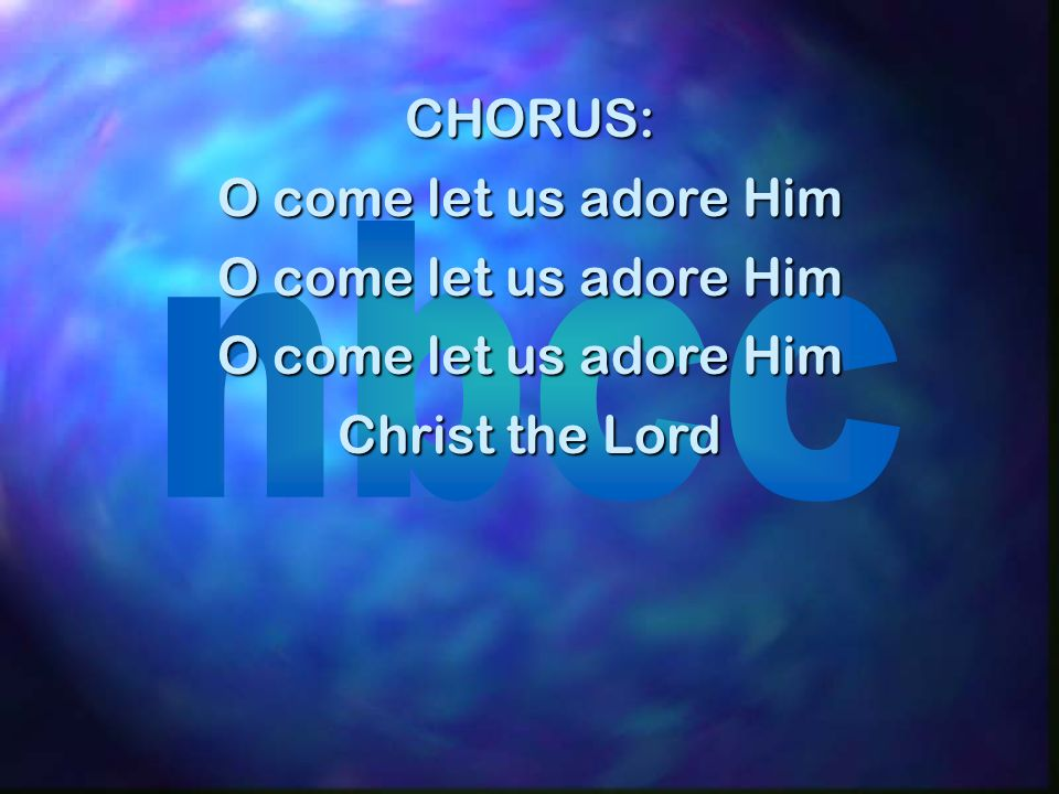 CHORUS: O come let us adore Him Christ the Lord