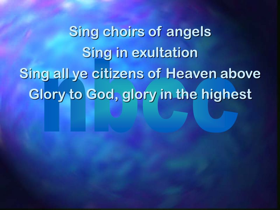Sing choirs of angels Sing in exultation Sing all ye citizens of Heaven above Glory to God, glory in the highest