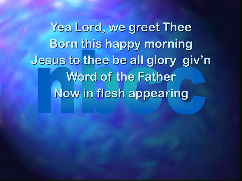 Yea Lord, we greet Thee Born this happy morning Jesus to thee be all glory givn Word of the Father Now in flesh appearing