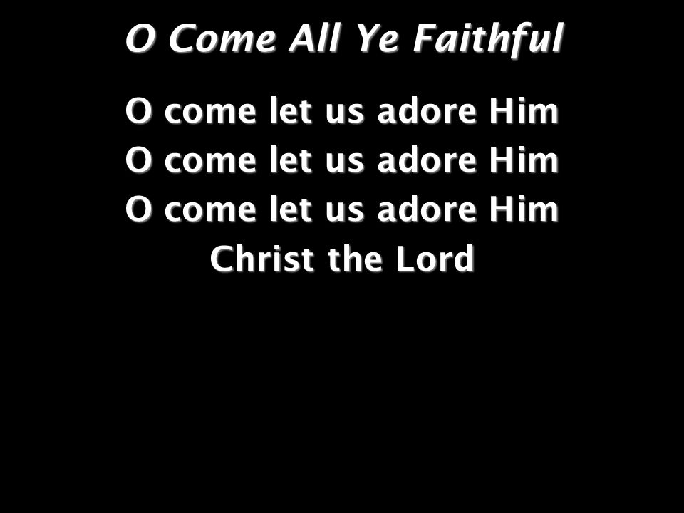 O Come All Ye Faithful O come let us adore Him Christ the Lord