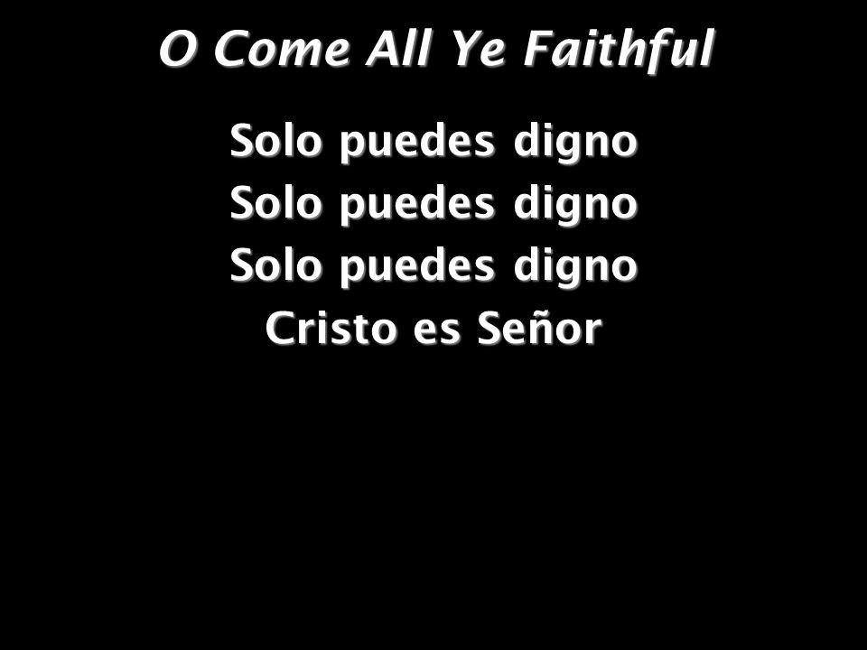 O Come All Ye Faithful Solo puedes digno Cristo es Señor