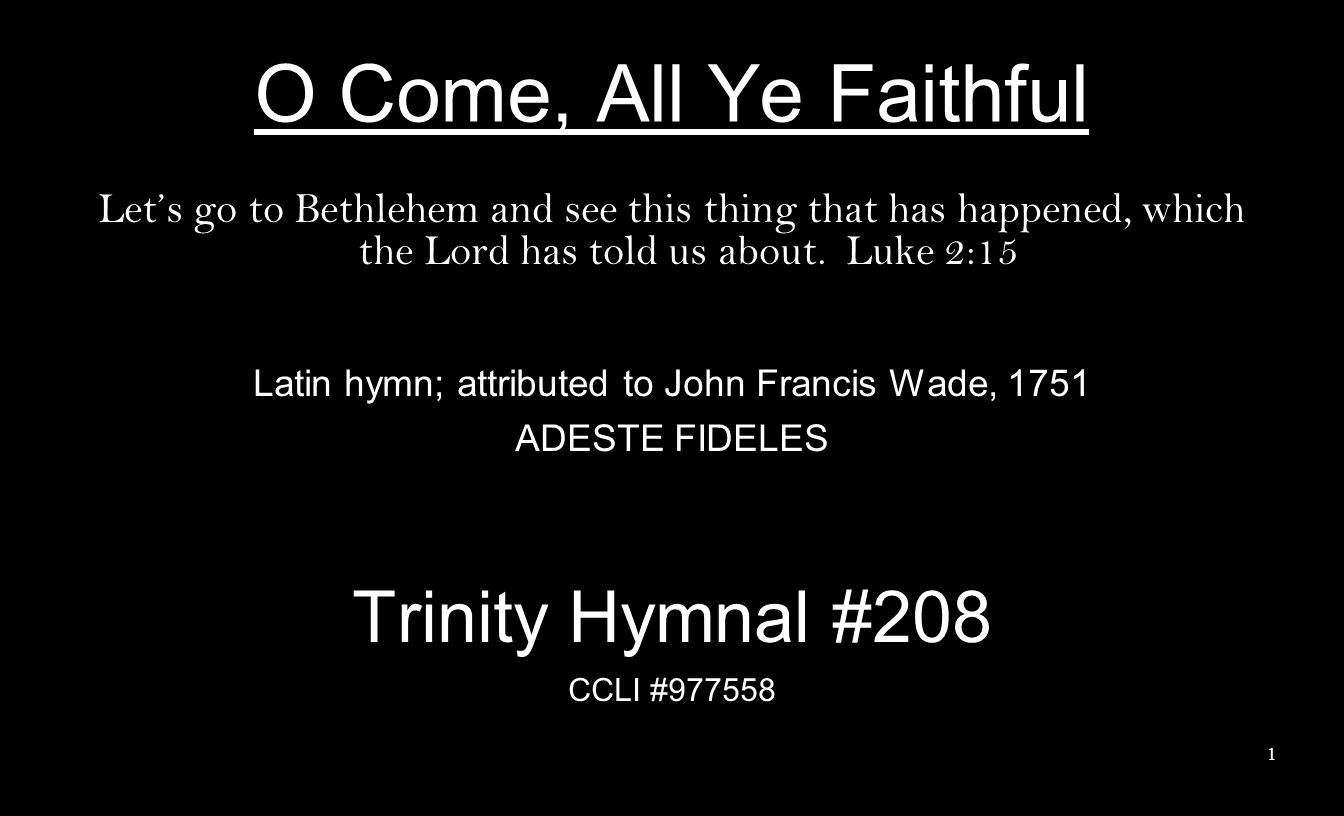 O Come, All Ye Faithful Lets go to Bethlehem and see this thing that has happened, which the Lord has told us about. Luke 2:15 Latin hymn; attributed