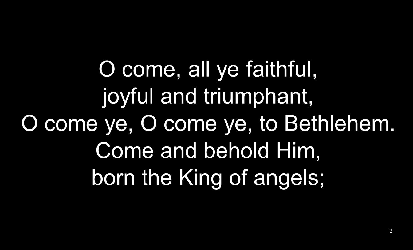O come, all ye faithful, joyful and triumphant, O come ye, O come ye, to Bethlehem.
