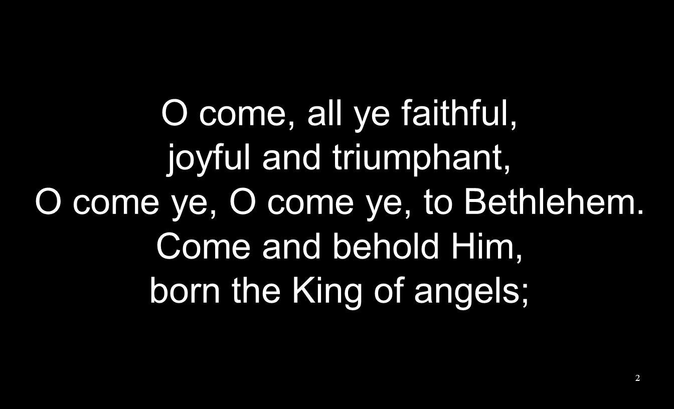 O come, all ye faithful, joyful and triumphant, O come ye, O come ye, to Bethlehem. Come and behold Him, born the King of angels; 2