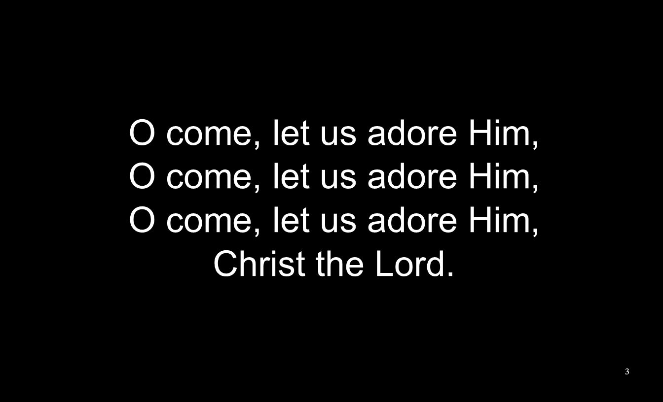 O come, let us adore Him, Christ the Lord. 3
