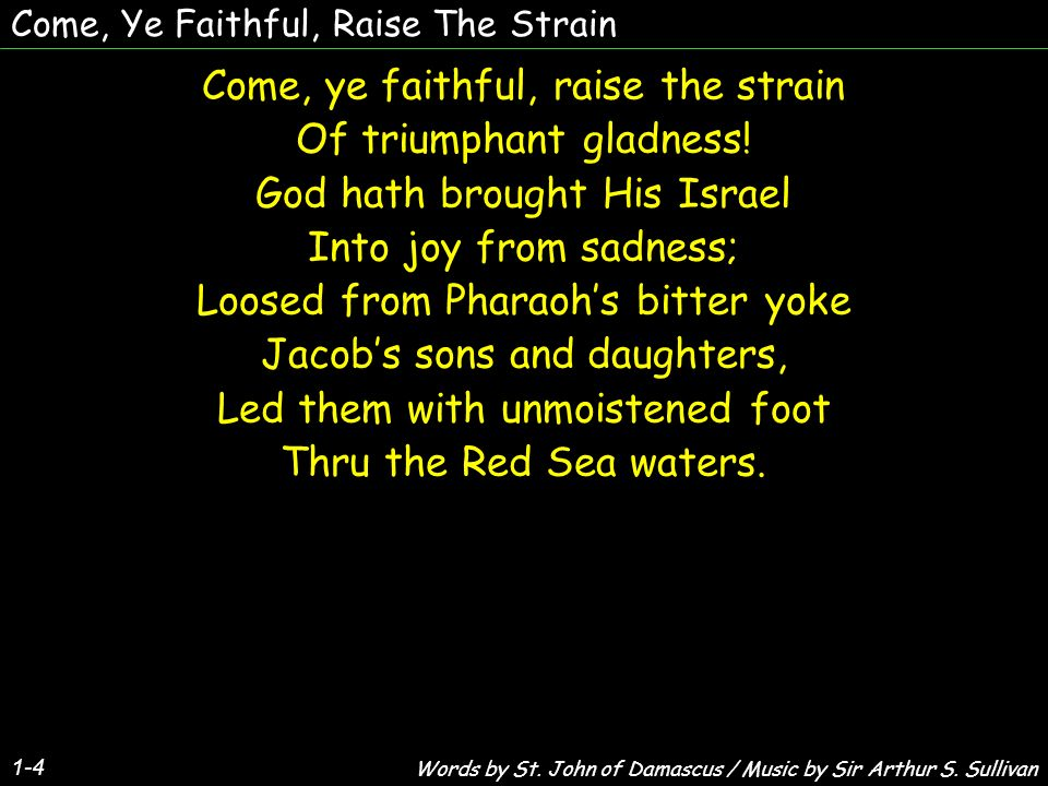 Come, Ye Faithful, Raise The Strain Come, ye faithful, raise the strain Of triumphant gladness.