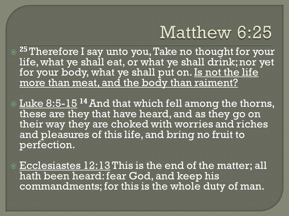 25 Therefore I say unto you, Take no thought for your life, what ye shall eat, or what ye shall drink; nor yet for your body, what ye shall put on. Is