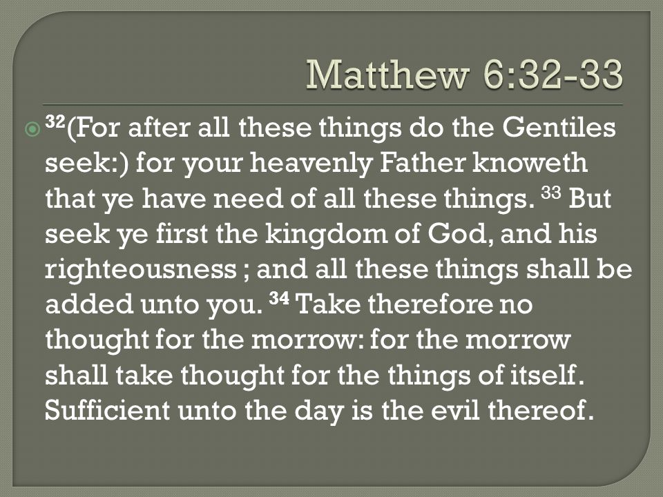 32 (For after all these things do the Gentiles seek:) for your heavenly Father knoweth that ye have need of all these things. 33 But seek ye first the