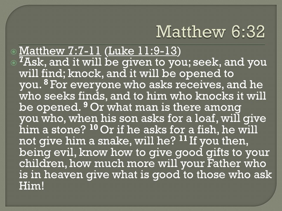 Matthew 7:7-11 (Luke 11:9-13) 7 Ask, and it will be given to you; seek, and you will find; knock, and it will be opened to you. 8 For everyone who ask
