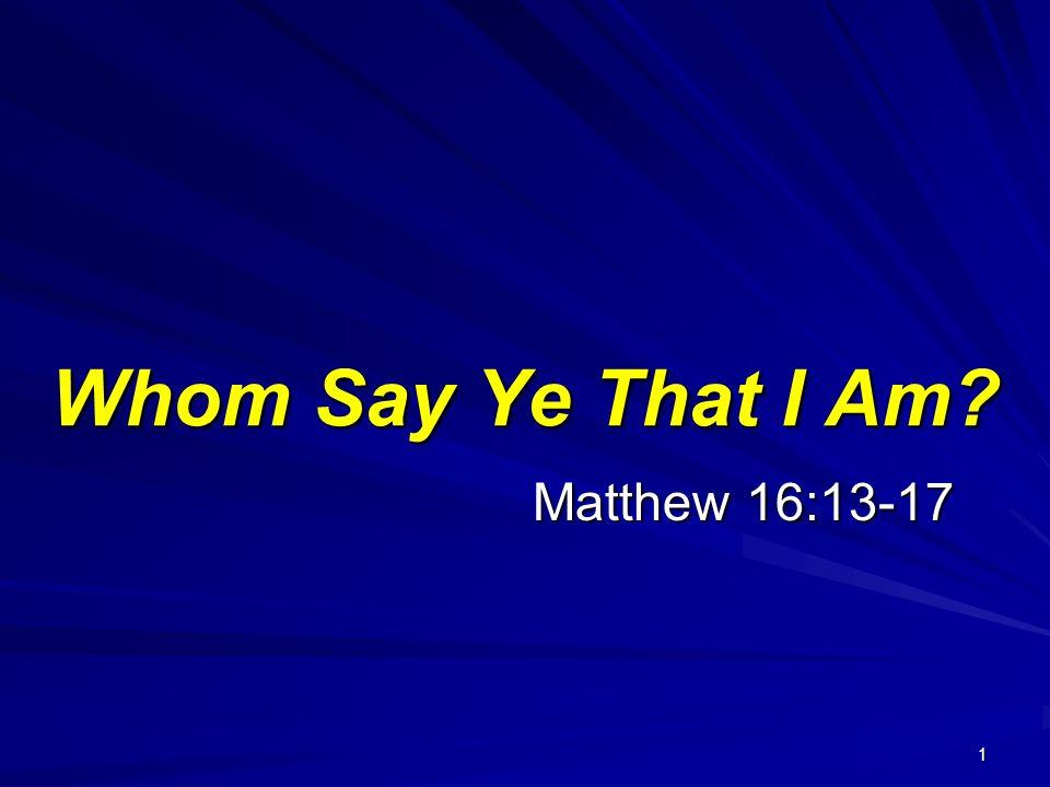 1 Matthew 16:13-17 Whom Say Ye That I Am?