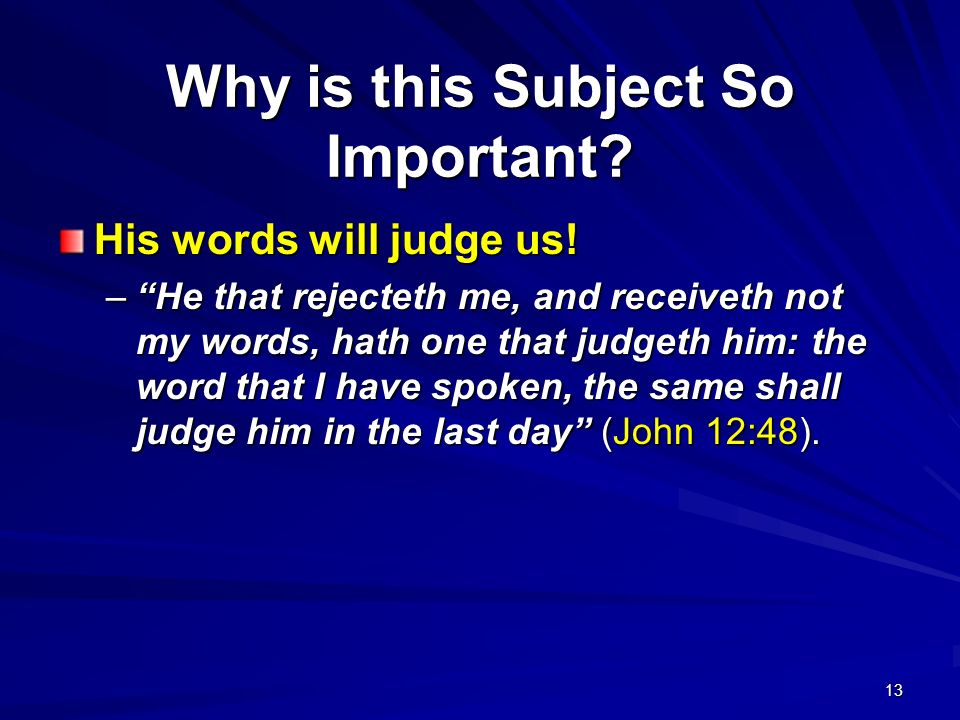13 Why is this Subject So Important? His words will judge us! –He that rejecteth me, and receiveth not my words, hath one that judgeth him: the word t