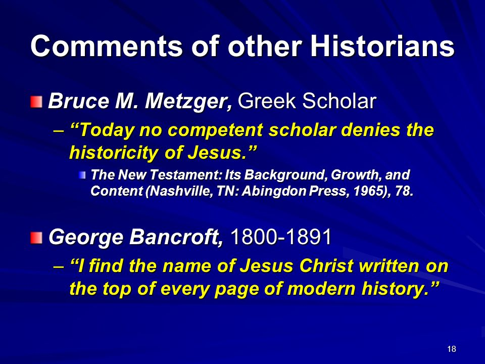 18 Comments of other Historians Bruce M. Metzger, Greek Scholar –Today no competent scholar denies the historicity of Jesus. The New Testament: Its Ba