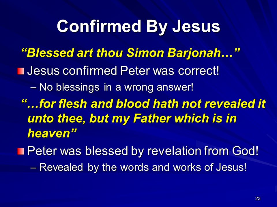 23 Confirmed By Jesus Blessed art thou Simon Barjonah… Blessed art thou Simon Barjonah… Jesus confirmed Peter was correct! –No blessings in a wrong an