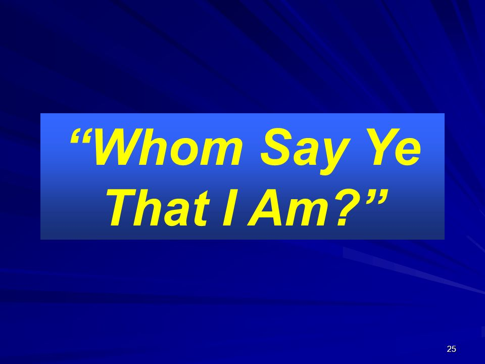 25 The Testimony of Scripture! Whom Say Ye That I Am?
