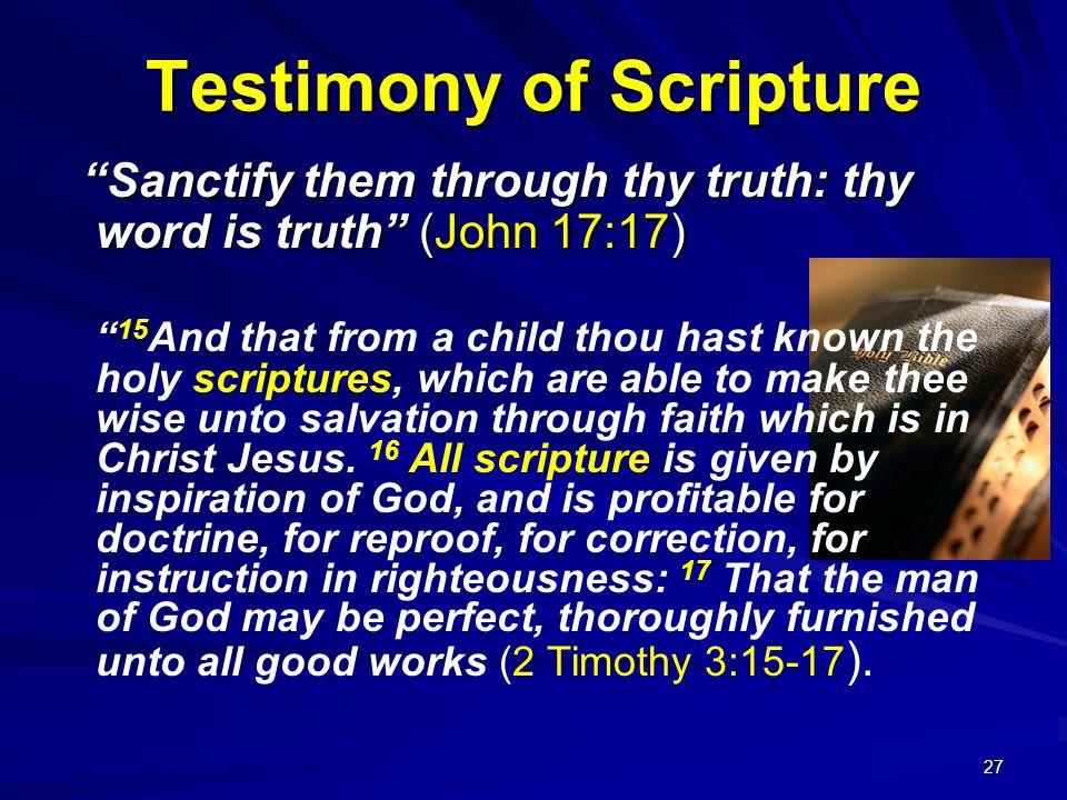 27 Testimony of Scripture Sanctify them through thy truth: thy word is truth (John 17:17) Sanctify them through thy truth: thy word is truth (John 17: