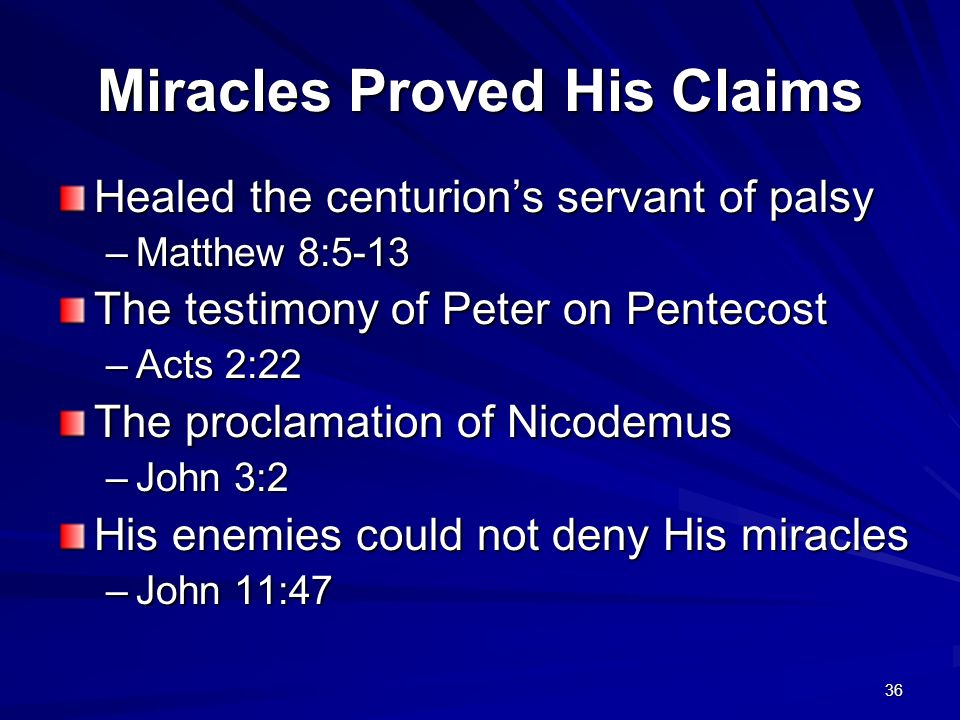 36 Miracles Proved His Claims Healed the centurions servant of palsy –Matthew 8:5-13 The testimony of Peter on Pentecost –Acts 2:22 The proclamation o